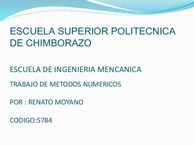 ESCUELA SUPERIOR POLITECNICA DE CHIMBORAZO ESCUELA DE INGENIERIA MENCANICA TRABAJO DE METODOS NUMERICOS POR : RENATO MOYAN...