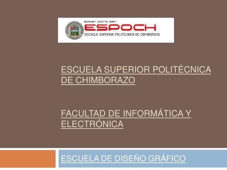 ESCUELA SUPERIOR POLITÉCNICADE CHIMBORAZOFACULTAD DE INFORMÁTICA YELECTRÓNICAESCUELA DE DISEÑO GRÁFICO