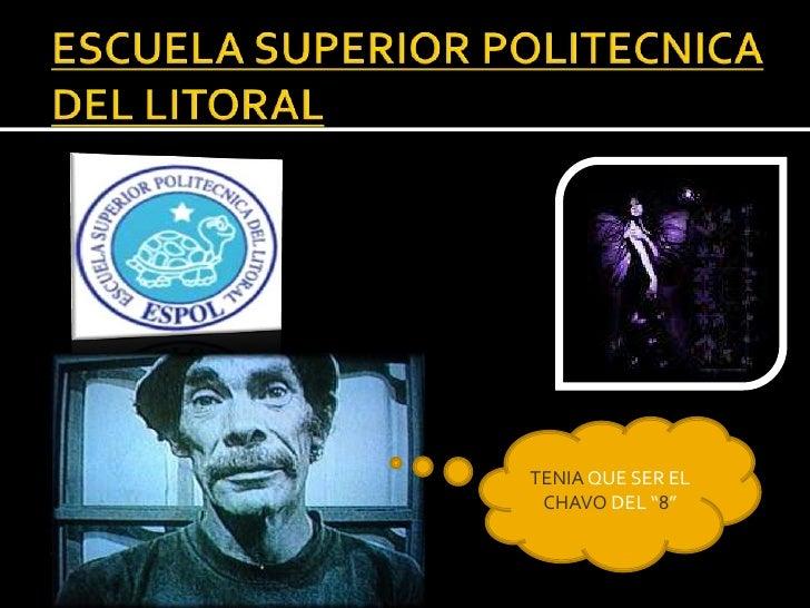 """ESCUELA SUPERIOR POLITECNICA DEL LITORAL<br />TENIA QUE SER EL CHAVO DEL """"8""""<br />"""