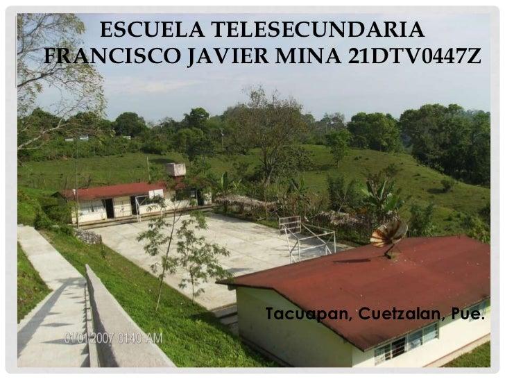 Escuela Telesecundaria Francisco Javier Mina 21DTV0447Z<br />Tacuapan, Cuetzalan, Pue.<br />