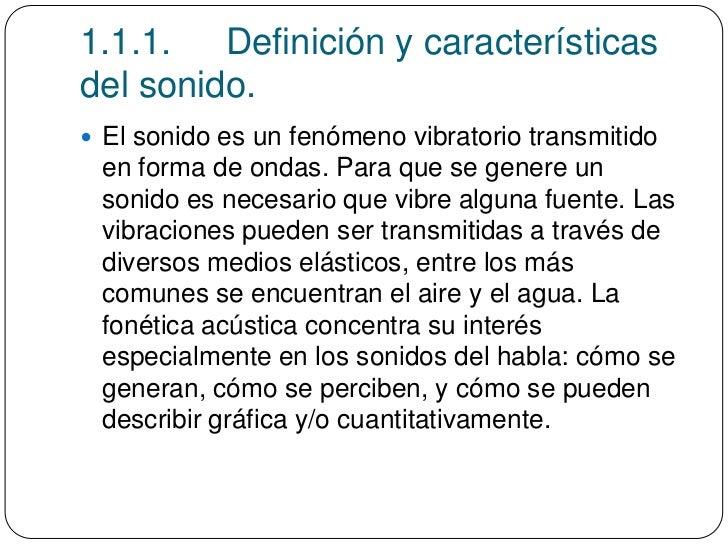 1.1.1. Definición y característicasdel sonido. El sonido es un fenómeno vibratorio transmitido en forma de ondas. Para qu...