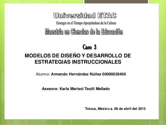 MODELOS DE DISEÑO Y DESARROLLO DE  ESTRATEGIAS INSTRUCCIONALES   Alumno: Armando Hernández Núñez 00000026406     Asesora: ...