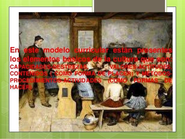 En este modelo curricular están presenteslos elementos básicos de la cultura que son:CAPACIDADES-DESTREZAS,      VALORES-A...
