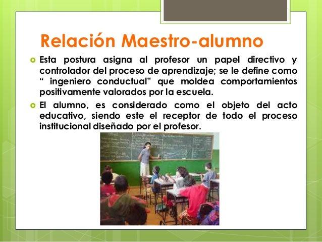 Relación Maestro-alumno   Esta postura asigna al profesor un papel directivo y    controlador del proceso de aprendizaje;...