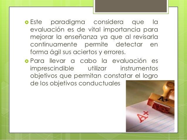  Este   paradigma considera que la  evaluación es de vital importancia para  mejorar la enseñanza ya que al revisarla  co...
