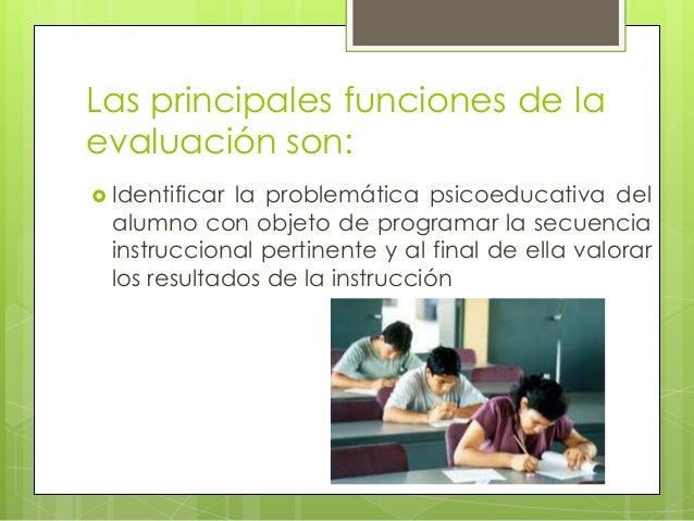 Las principales funciones de laevaluación son: Identificar la problemática psicoeducativa del  alumno con objeto de progr...