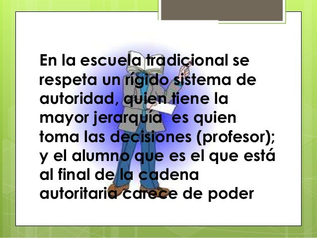 En la escuela tradicional serespeta un rígido sistema deautoridad, quien tiene lamayor jerarquía es quientoma las decision...