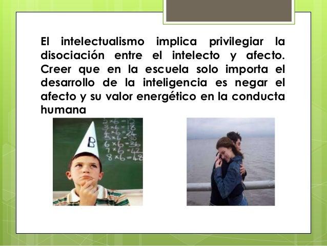 El intelectualismo implica privilegiar ladisociación entre el intelecto y afecto.Creer que en la escuela solo importa elde...