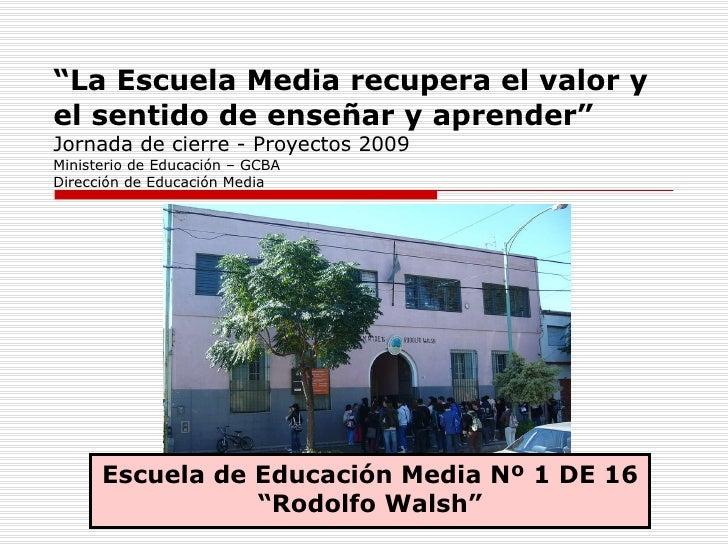 """"""" La Escuela Media recupera el valor y el sentido de enseñar y aprender"""" Jornada de cierre - Proyectos 2009 Ministerio de ..."""