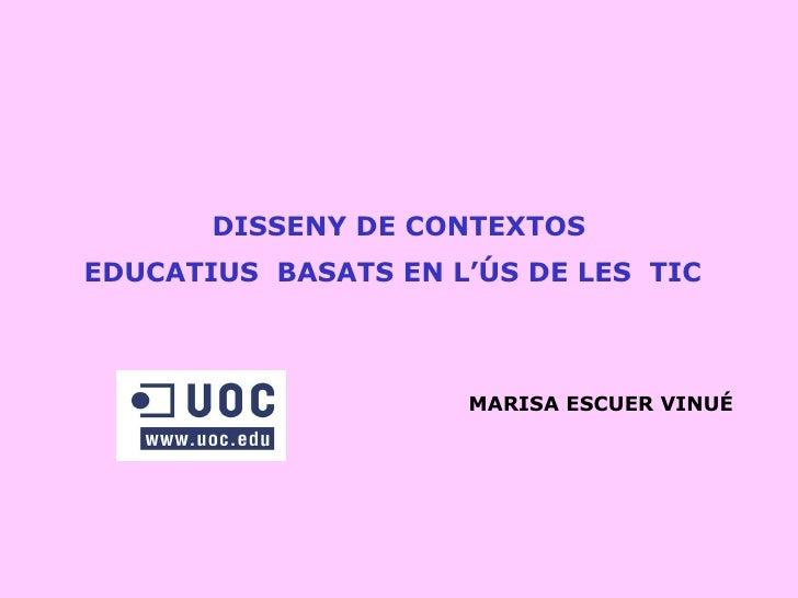 DISSENY D E CONTEXTOS EDUCATIUS  BASATS EN L'ÚS DE LES  TIC   MARISA ESCUER VINUÉ