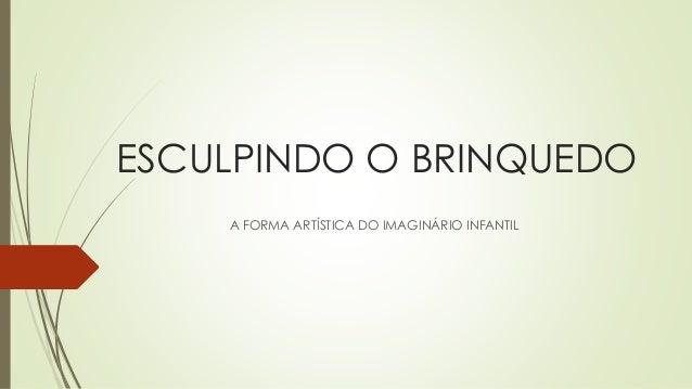ESCULPINDO O BRINQUEDO A FORMA ARTÍSTICA DO IMAGINÁRIO INFANTIL