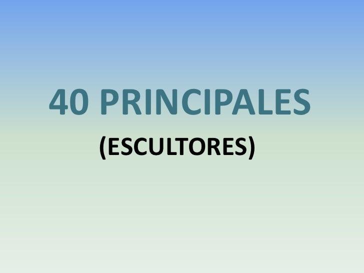 40 PRINCIPALES<br />   (ESCULTORES)<br />