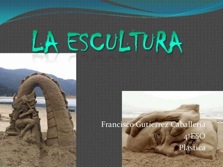 La escultura<br />Francisco Gutierrez Caballería<br />4ºESO<br />Plástica<br />