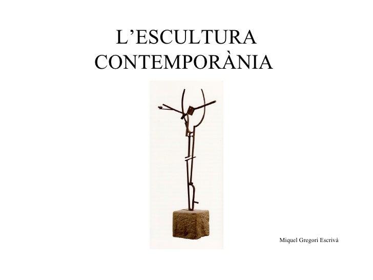 L'ESCULTURA CONTEMPORÀNIA  Miquel Gregori Escrivà