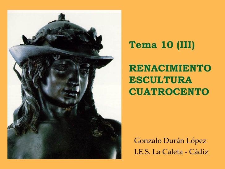Tema 10 (III)  RENACIMIENTO ESCULTURA CUATROCENTO Gonzalo Durán López I.E.S. La Caleta - Cádiz
