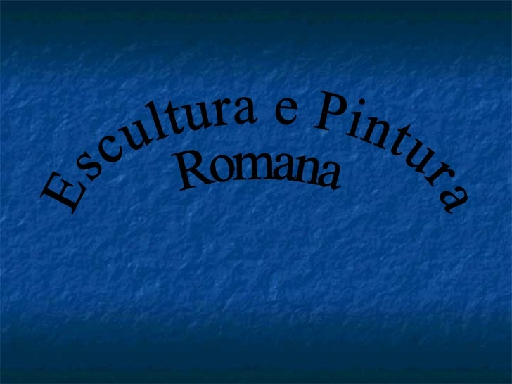 Escultura e Pintura Romana