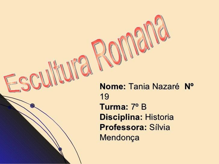 Nome:  Tania Nazaré  Nº  19  Turma:  7º B Disciplina:  Historia Professora:  Sílvia Mendonça   Escultura Romana