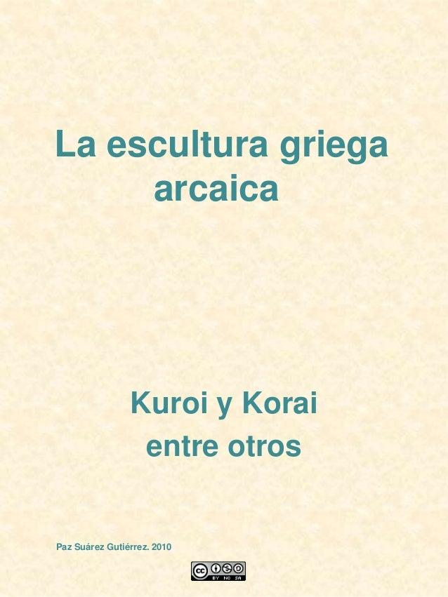 La escultura griega arcaica Kuroi y Korai entre otros Paz Suárez Gutiérrez. 2010