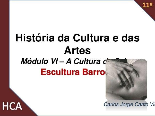 História da Cultura e das Artes Módulo VI – A Cultura do Palco Escultura Barroca Carlos Jorge Canto Vie
