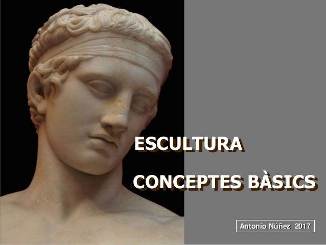 ESCULTURA Antonio Núñez 2017 CONCEPTES BÀSICS