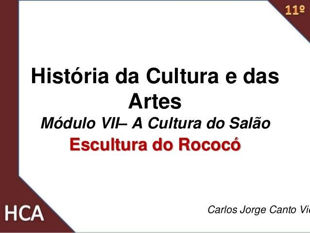 História da Cultura e das Artes Módulo VII– A Cultura do Salão Escultura do Rococó Carlos Jorge Canto Vie