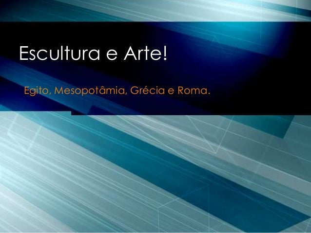 Egito, Mesopotâmia, Grécia e Roma. Escultura e Arte!