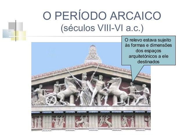 O PERÍODO ARCAICO (séculos VIII-VI a.c.)  Escultura nos tímpanos: colocação de diversas figuras, em variadas posições, de ...