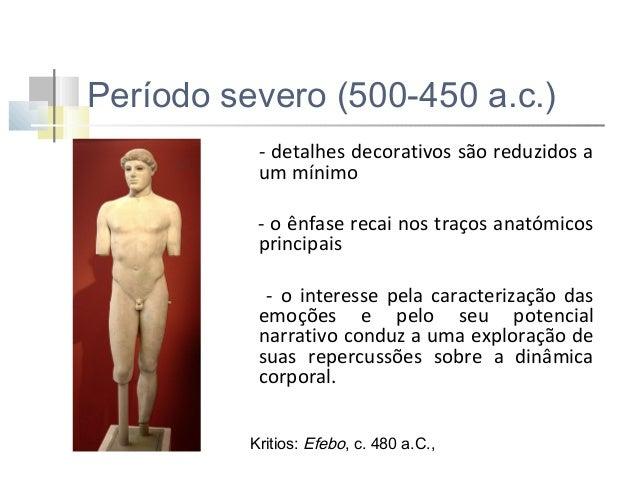 Período severo (500-450 a.c.) - Expressão sóbria, séria e contemplativa - Movimento imobilizado no tempo - Maior naturalis...