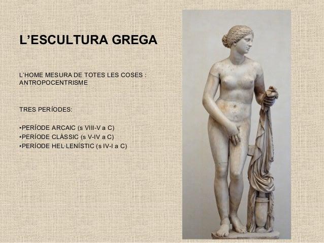 L'ESCULTURA GREGA L'HOME MESURA DE TOTES LES COSES : ANTROPOCENTRISME TRES PERÍODES: •PERÍODE ARCAIC (s VIII-V a C) •PERÍO...