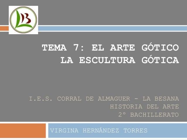 I.E.S. CORRAL DE ALMAGUER - LA BESANA HISTORIA DEL ARTE 2º BACHILLERATO VIRGINA HERNÁNDEZ TORRES TEMA 7: EL ARTE GÓTICO LA...