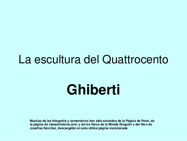 La escultura del Quattrocento Ghiberti Muchas de las fotografía y comentarios han sido extraídos de la Página de Peter, de...