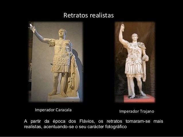 Retratos realistas  Imperador Caracala  Imperador Trajano  A partir da época dos Flávios, os retratos tornaram-se mais rea...