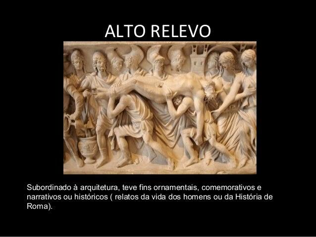 ALTO RELEVO  Subordinado à arquitetura, teve fins ornamentais, comemorativos e narrativos ou históricos ( relatos da vida ...
