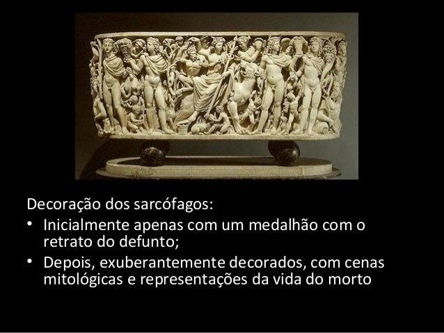 Decoração dos sarcófagos: • Inicialmente apenas com um medalhão com o retrato do defunto; • Depois, exuberantemente decora...