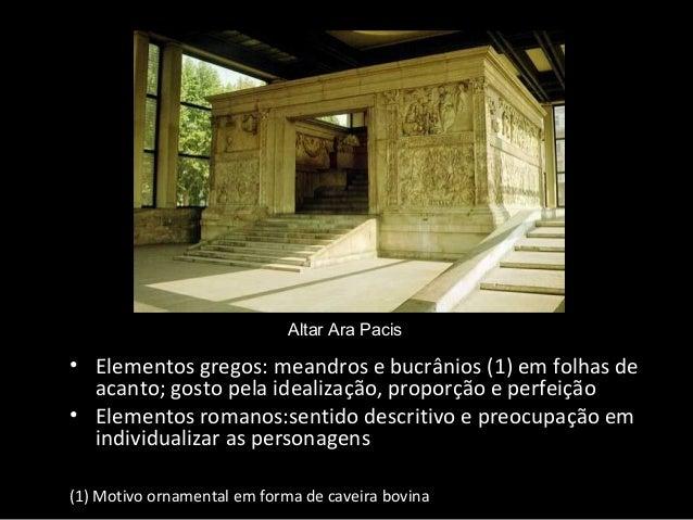 Altar Ara Pacis  • Elementos gregos: meandros e bucrânios (1) em folhas de acanto; gosto pela idealização, proporção e per...