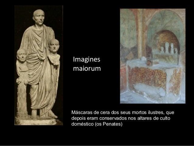 Imagines maiorum  Máscaras de cera dos seus mortos ilustres, que depois eram conservados nos altares de culto doméstico (o...