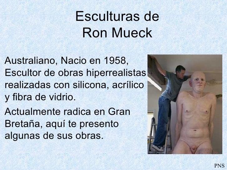 Esculturas de Ron Mueck <ul><li>Australiano,   Nacio en 1958, Escultor de  obras hiperrealistas realizadas con silicona, a...