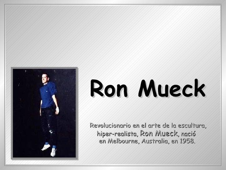 Revolucionario en el arte de la escultura, hiper-realista,  Ron Mueck , nació  en Melbourne, Australia, en 1958.   Ron Mueck