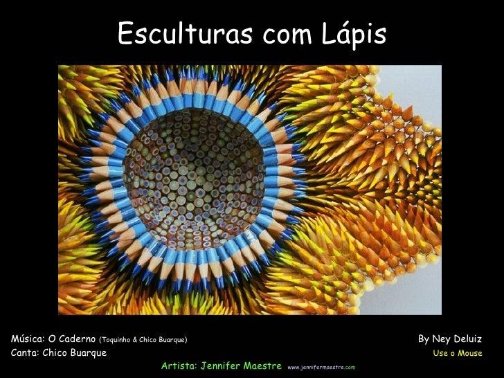 Esculturas com Lápis Música: O Caderno  (Toquinho & Chico Buarque)  By Ney Deluiz Canta: Chico Buarque  Use o Mouse Artist...