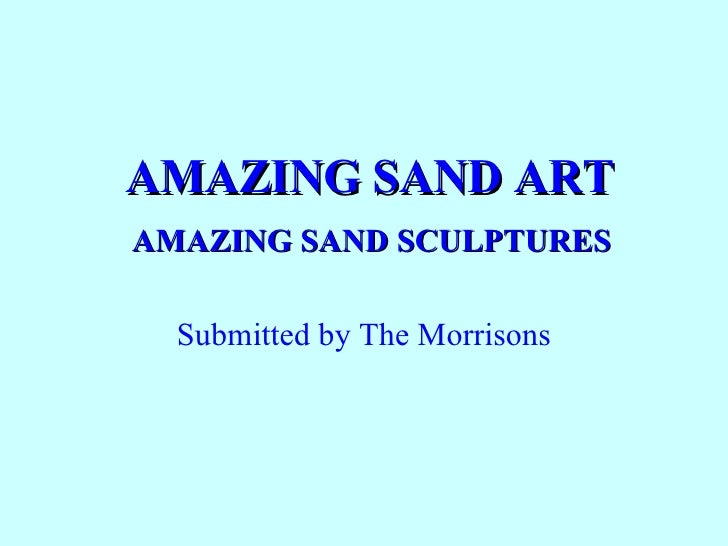 AMAZING SAND ART   AMAZING SAND SCULPTURES  Submitted by The Morrisons