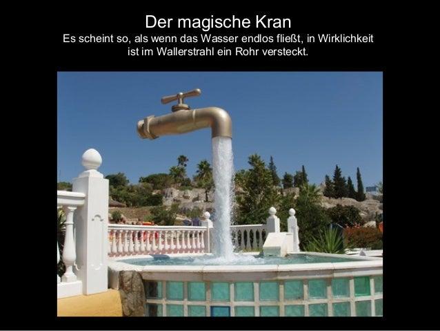 Der magische Kran Es scheint so, als wenn das Wasser endlos fließt, in Wirklichkeit ist im Wallerstrahl ein Rohr versteckt.