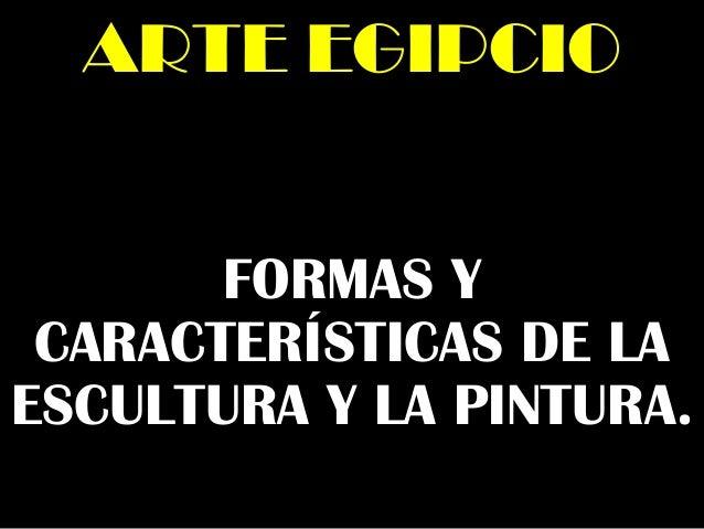 FORMAS Y CARACTERÍSTICAS DE LA ESCULTURA Y LA PINTURA. ARTE EGIPCIOARTE EGIPCIO