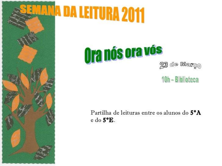 Partilha de leituras entre os alunos do  5ºA  e do  5ºE . SEMANA DA LEITURA 2011  Ora nós ora vós 10h – Biblioteca 23 de M...