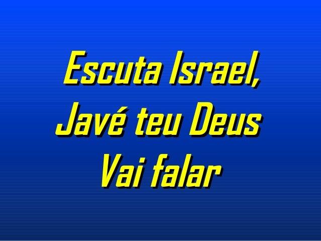 Escuta Israel,Escuta Israel, Javé teu DeusJavé teu Deus Vai falarVai falar