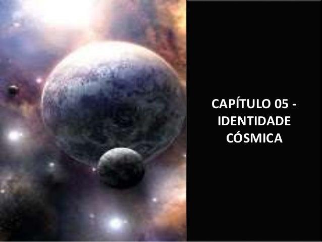 CAPÍTULO 05 - IDENTIDADE CÓSMICA