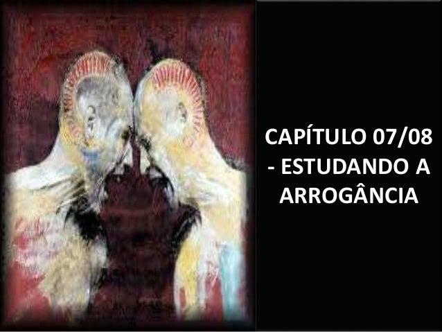 CAPÍTULO 07/08 - ESTUDANDO A ARROGÂNCIA