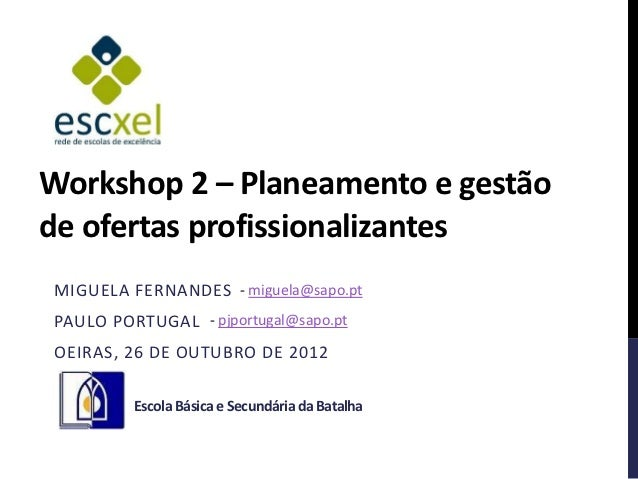 Workshop 2 – Planeamento e gestãode ofertas profissionalizantesMIGUELA FERNANDES - miguela@sapo.ptPAULO PORTUGAL - pjportu...
