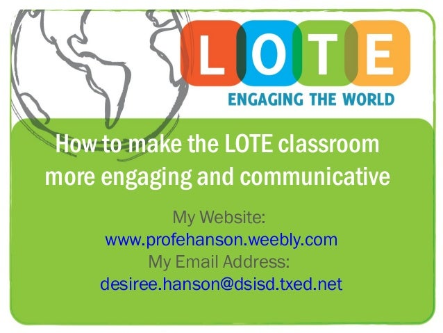 How to make the LOTE classroommore engaging and communicative             My Website:    www.profehanson.weebly.com       ...