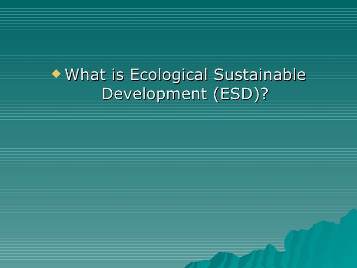 <ul><li>What is Ecological Sustainable Development (ESD)? </li></ul>