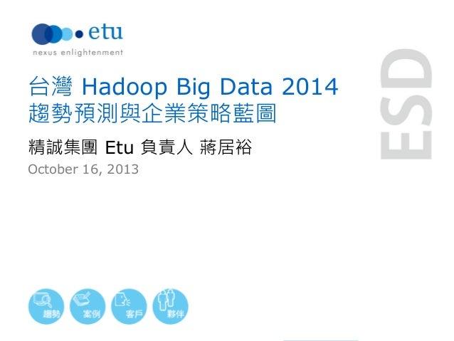 台灣 Hadoop Big Data 2014 趨勢預測與企業策略藍圖 精誠集團 Etu 負責人 蔣居裕 October 16, 2013